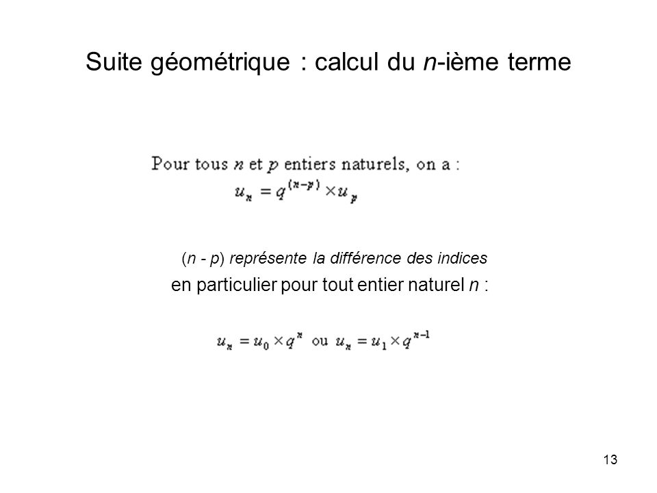 13 Suite géométrique : calcul du n-ième terme (n - p) représente la différence des indices en particulier pour tout entier naturel n :