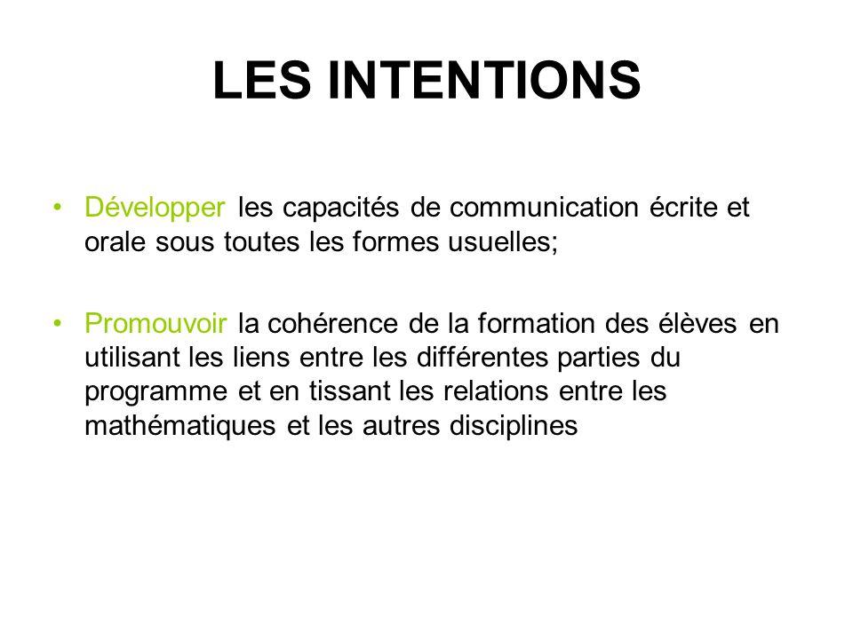 LES INTENTIONS Développer les capacités de communication écrite et orale sous toutes les formes usuelles; Promouvoir la cohérence de la formation des élèves en utilisant les liens entre les différentes parties du programme et en tissant les relations entre les mathématiques et les autres disciplines