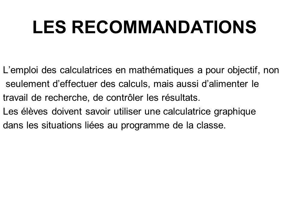 LES RECOMMANDATIONS Lemploi des calculatrices en mathématiques a pour objectif, non seulement deffectuer des calculs, mais aussi dalimenter le travail de recherche, de contrôler les résultats.