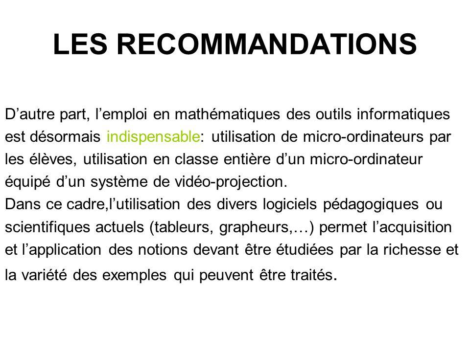 LES RECOMMANDATIONS Dautre part, lemploi en mathématiques des outils informatiques est désormais indispensable: utilisation de micro-ordinateurs par les élèves, utilisation en classe entière dun micro-ordinateur équipé dun système de vidéo-projection.
