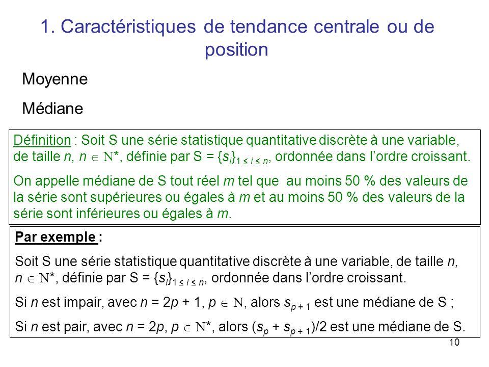 10 Définition : Soit S une série statistique quantitative discrète à une variable, de taille n, n N*, définie par S = {s i } 1 i n, ordonnée dans lordre croissant.