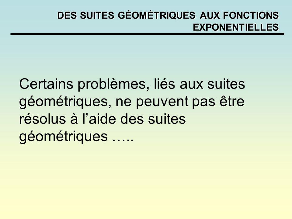 DES SUITES GÉOMÉTRIQUES AUX FONCTIONS EXPONENTIELLES Certains problèmes, liés aux suites géométriques, ne peuvent pas être résolus à laide des suites