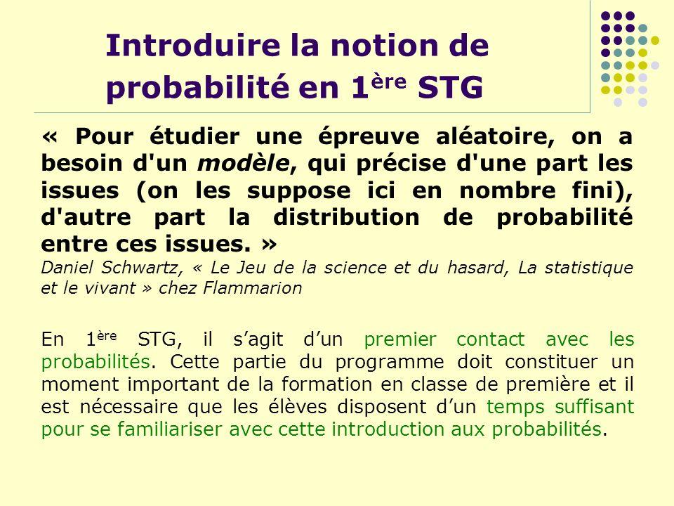 Introduire la notion de probabilité en 1 ère STG « Pour étudier une épreuve aléatoire, on a besoin d'un modèle, qui précise d'une part les issues (on