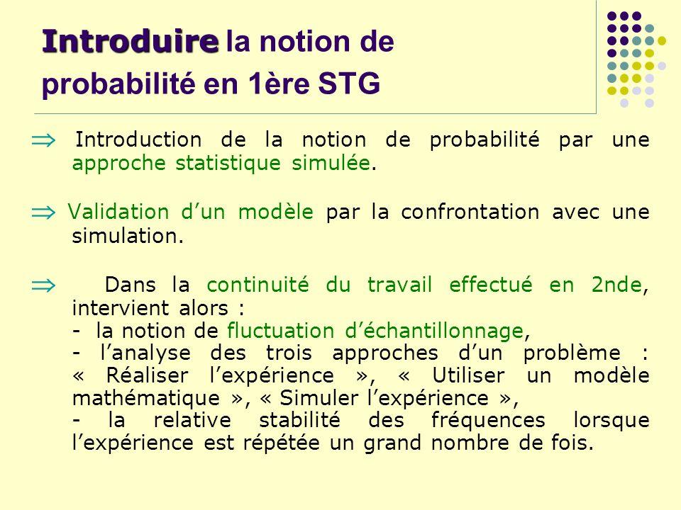 Introduire Introduire la notion de probabilité en 1ère STG Introduction de la notion de probabilité par une approche statistique simulée. Validation d