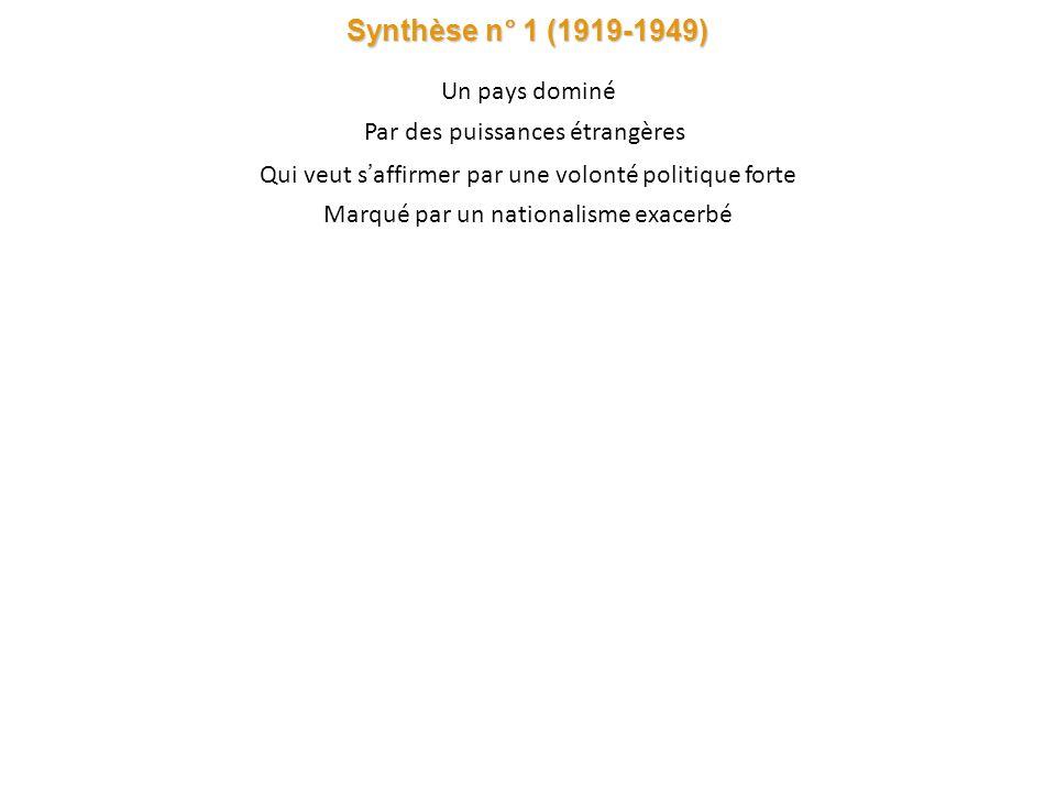 Synthèse n° 1 (1919-1949) Un pays dominé Par des puissances étrangères Qui veut s affirmer par une volonté politique forte Marqué par un nationalisme exacerbé