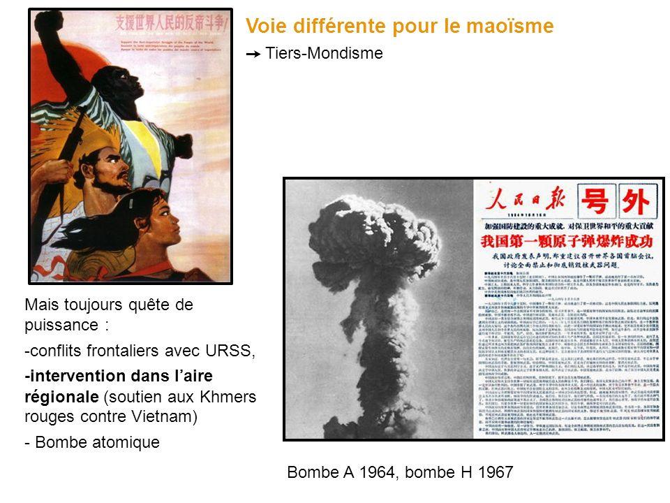 Voie différente pour le maoïsme Tiers-Mondisme Mais toujours quête de puissance : -conflits frontaliers avec URSS, -intervention dans laire régionale (soutien aux Khmers rouges contre Vietnam) - Bombe atomique Bombe A 1964, bombe H 1967