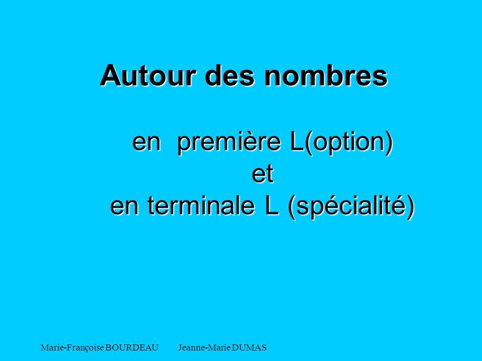 Marie-Françoise BOURDEAU Jeanne-Marie DUMAS Autour des nombres en première L(option) et en terminale L (spécialité) Autour des nombres en première L(o