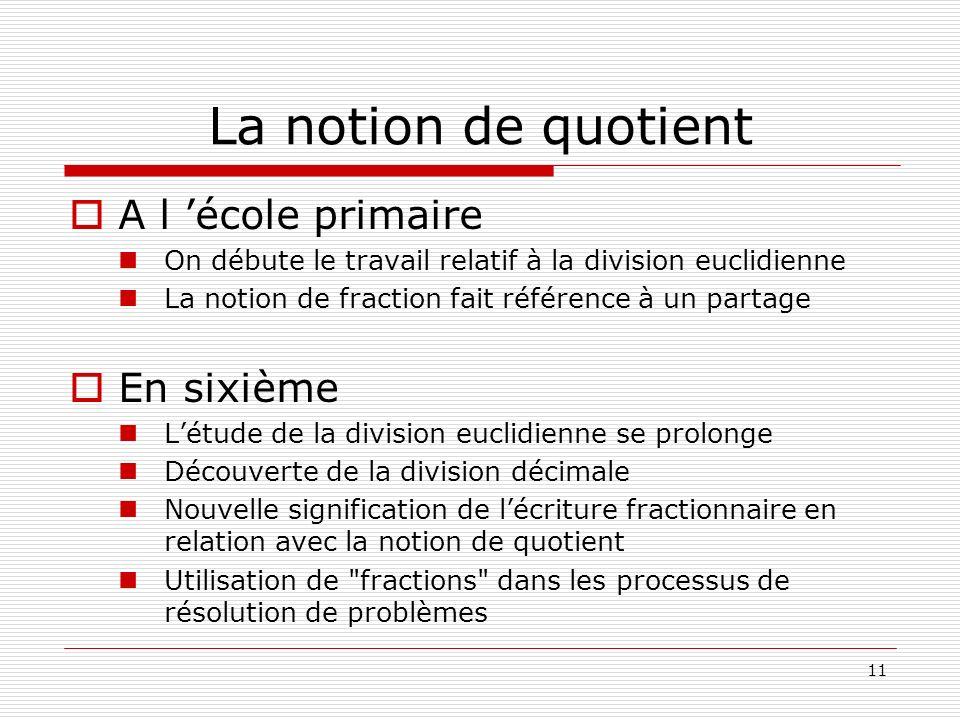 11 La notion de quotient A l école primaire On débute le travail relatif à la division euclidienne La notion de fraction fait référence à un partage E