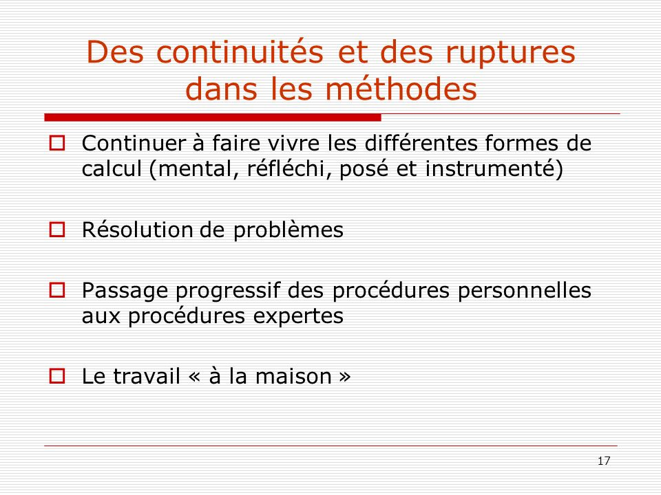 17 Des continuités et des ruptures dans les méthodes Continuer à faire vivre les différentes formes de calcul (mental, réfléchi, posé et instrumenté)