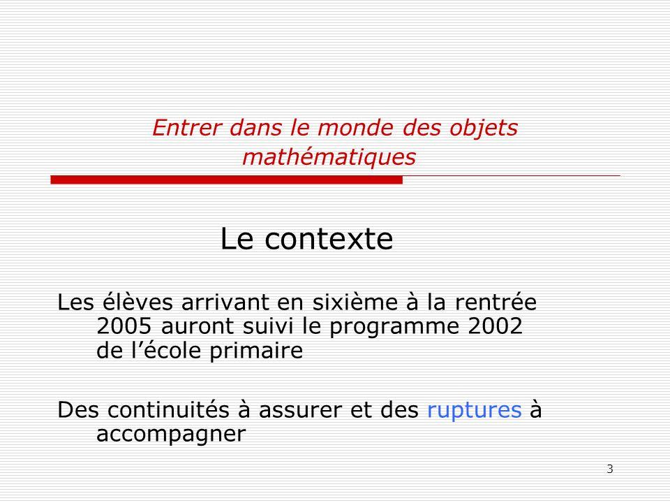 3 Entrer dans le monde des objets mathématiques Le contexte Les élèves arrivant en sixième à la rentrée 2005 auront suivi le programme 2002 de lécole