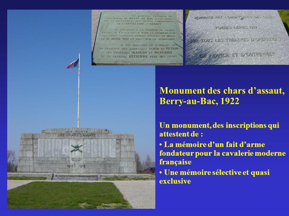 Monument des chars dassaut, Berry-au-Bac, 1922 Un monument, des inscriptions qui attestent de : La mémoire dun fait darme fondateur pour la cavalerie moderne française Une mémoire sélective et quasi exclusive
