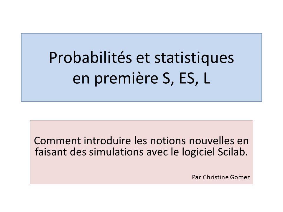 Probabilités et statistiques en première S, ES, L Comment introduire les notions nouvelles en faisant des simulations avec le logiciel Scilab.