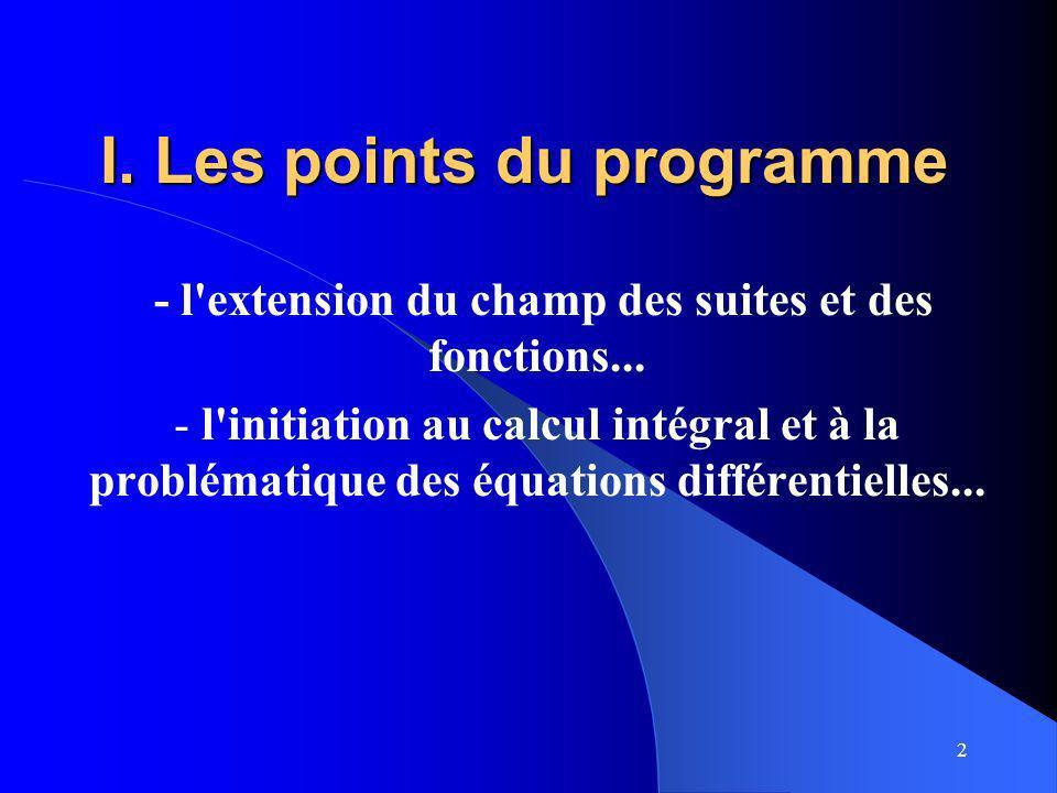 2 I. Les points du programme - l'extension du champ des suites et des fonctions... - l'initiation au calcul intégral et à la problématique des équatio