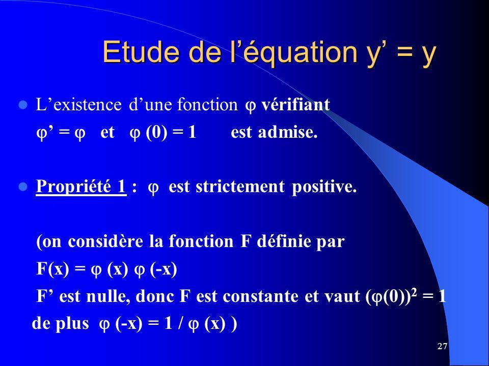 27 Etude de léquation y = y Lexistence dune fonction vérifiant = et (0) = 1 est admise. Propriété 1 : est strictement positive. (on considère la fonct