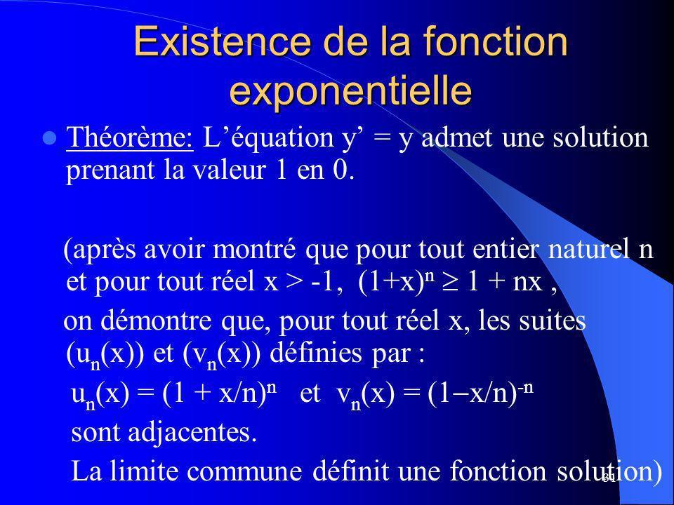 31 Existence de la fonction exponentielle Théorème: Léquation y = y admet une solution prenant la valeur 1 en 0. (après avoir montré que pour tout ent