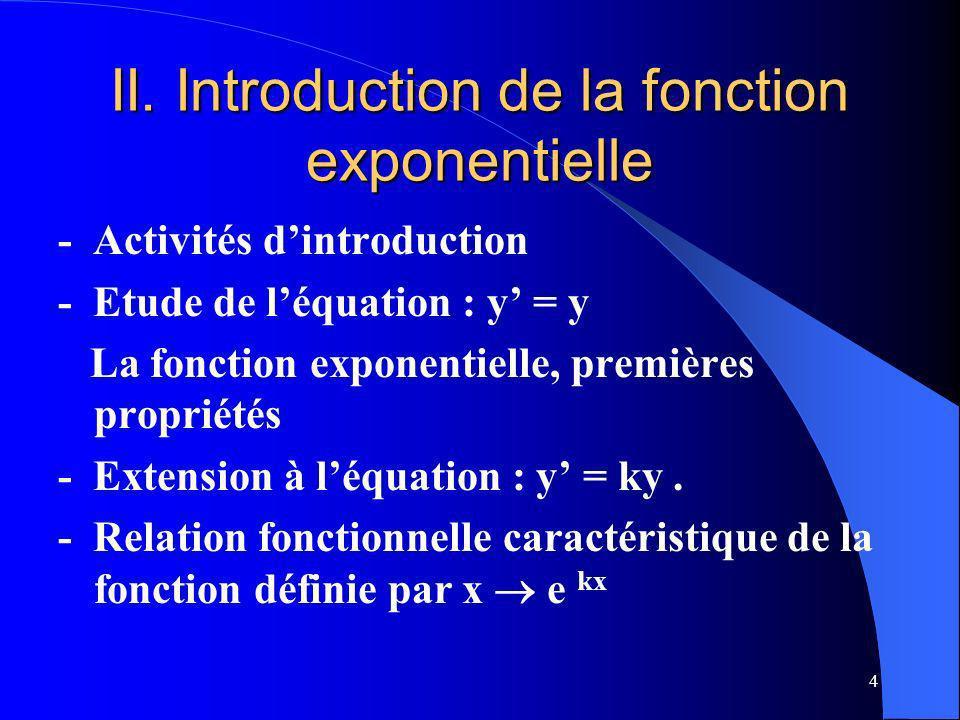 4 II. Introduction de la fonction exponentielle - Activités dintroduction - Etude de léquation : y = y La fonction exponentielle, premières propriétés