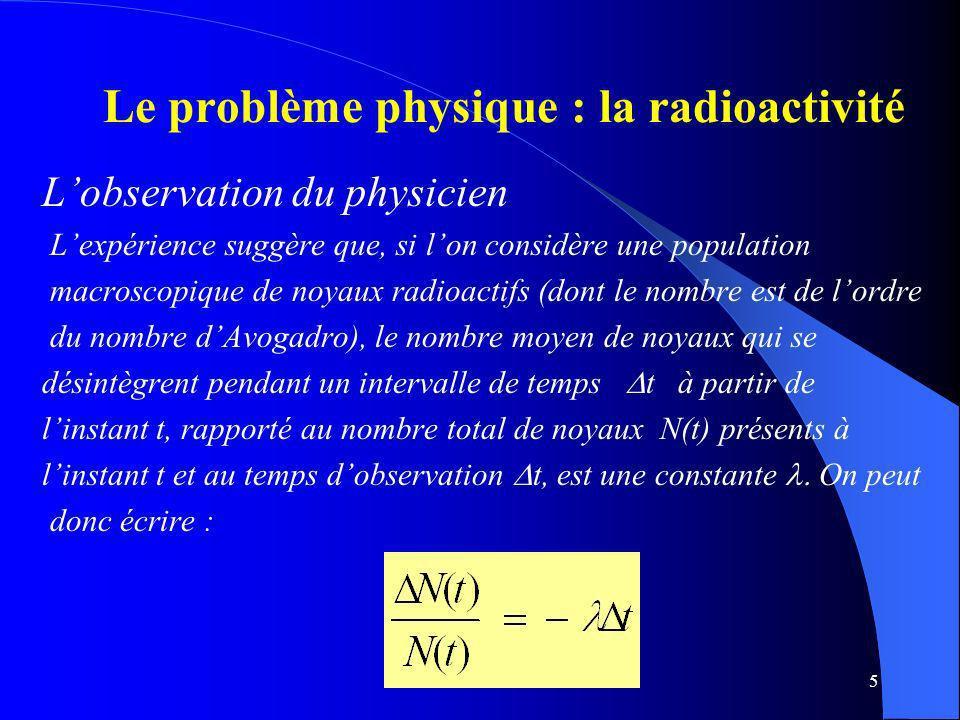 5 Le problème physique : la radioactivité Lobservation du physicien Lexpérience suggère que, si lon considère une population macroscopique de noyaux r