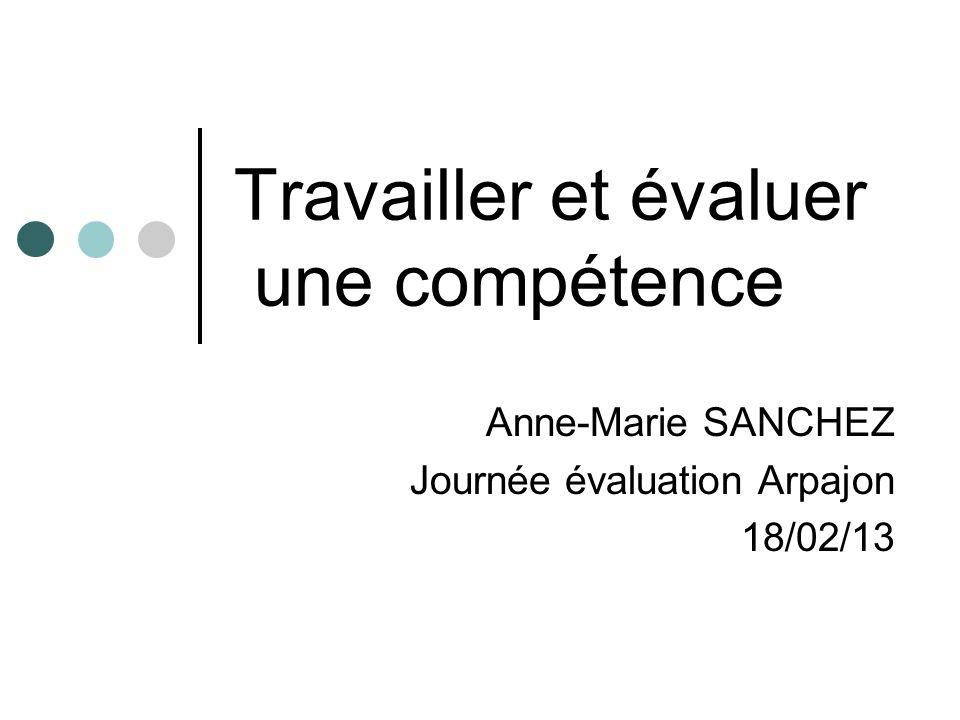 Travailler et évaluer une compétence Anne-Marie SANCHEZ Journée évaluation Arpajon 18/02/13