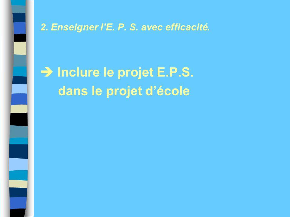 2. Enseigner lE. P. S. avec efficacité. Inclure le projet E.P.S. dans le projet décole