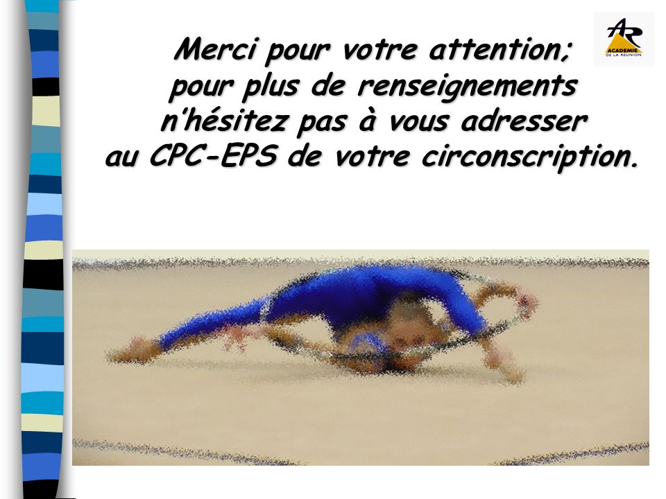 Merci pour votre attention; pour plus de renseignements nhésitez pas à vous adresser au CPC-EPS de votre circonscription.