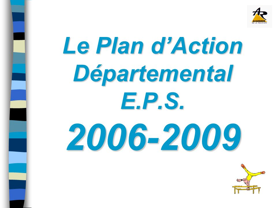 Le Plan dAction Départemental E.P.S. 2006-2009 Le Plan dAction Départemental E.P.S. 2006-2009