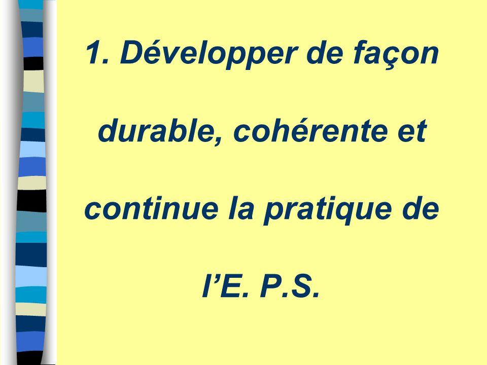 1. Développer de façon durable, cohérente et continue la pratique de lE. P.S.