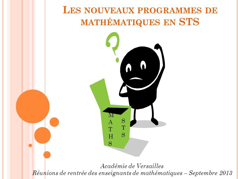 L ES NOUVEAUX PROGRAMMES DE MATHÉMATIQUES EN STS STSSTS MATHSMATHS Académie de Versailles Réunions de rentrée des enseignants de mathématiques – Septembre 2013