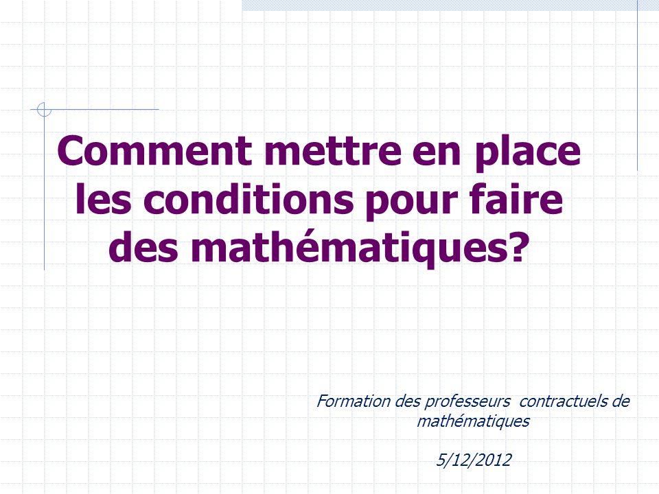 Comment mettre en place les conditions pour faire des mathématiques? Formation des professeurs contractuels de mathématiques 5/12/2012