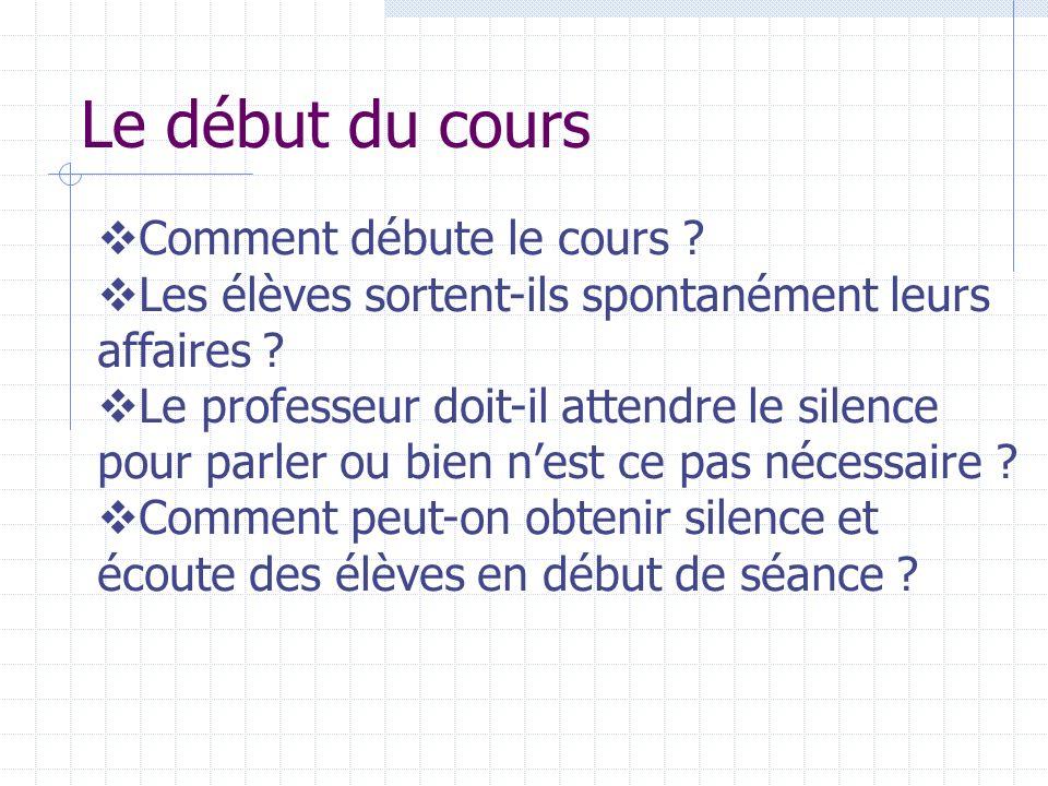 Le début du cours Comment débute le cours ? Les élèves sortent-ils spontanément leurs affaires ? Le professeur doit-il attendre le silence pour parler