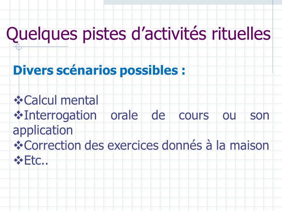 Quelques pistes dactivités rituelles Divers scénarios possibles : Calcul mental Interrogation orale de cours ou son application Correction des exercic