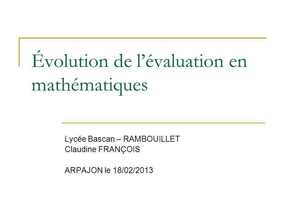 Évolution de lévaluation en mathématiques Lycée Bascan – RAMBOUILLET Claudine FRANÇOIS ARPAJON le 18/02/2013
