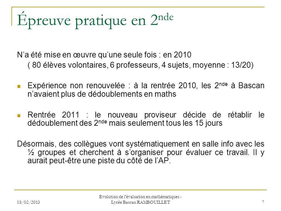 18/02/2013 Evolution de l évaluation en mathématiques - Lycée Bascan RAMBOUILLET 7 Épreuve pratique en 2 nde Na été mise en œuvre quune seule fois : en 2010 ( 80 élèves volontaires, 6 professeurs, 4 sujets, moyenne : 13/20) Expérience non renouvelée : à la rentrée 2010, les 2 nde à Bascan navaient plus de dédoublements en maths Rentrée 2011 : le nouveau proviseur décide de rétablir le dédoublement des 2 nde mais seulement tous les 15 jours Désormais, des collègues vont systématiquement en salle info avec les ½ groupes et cherchent à sorganiser pour évaluer ce travail.