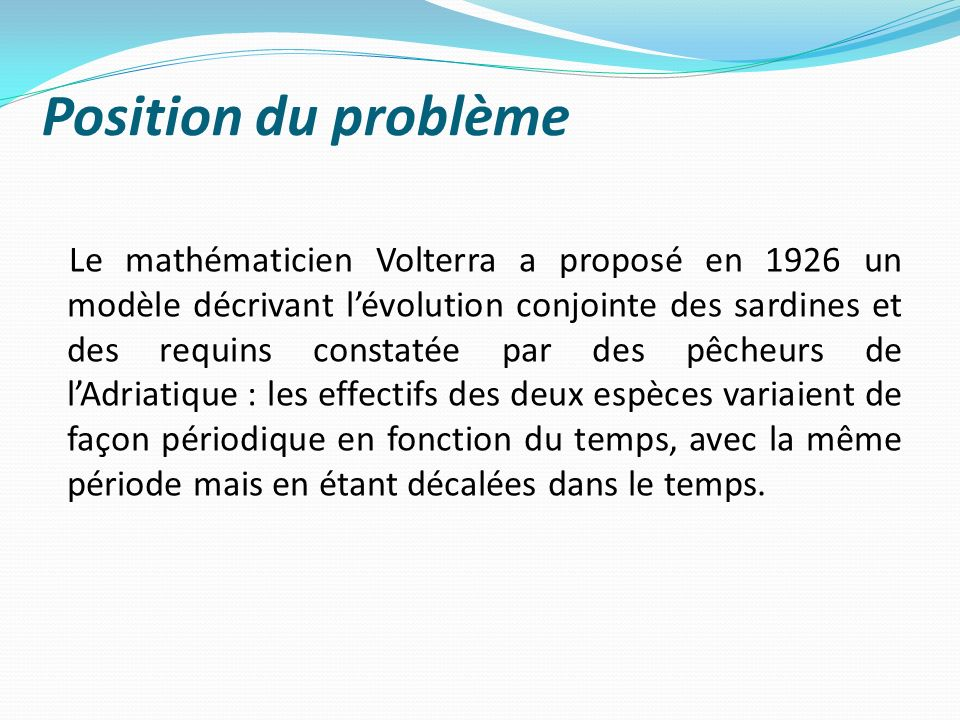 Position du problème Le mathématicien Volterra a proposé en 1926 un modèle décrivant lévolution conjointe des sardines et des requins constatée par de