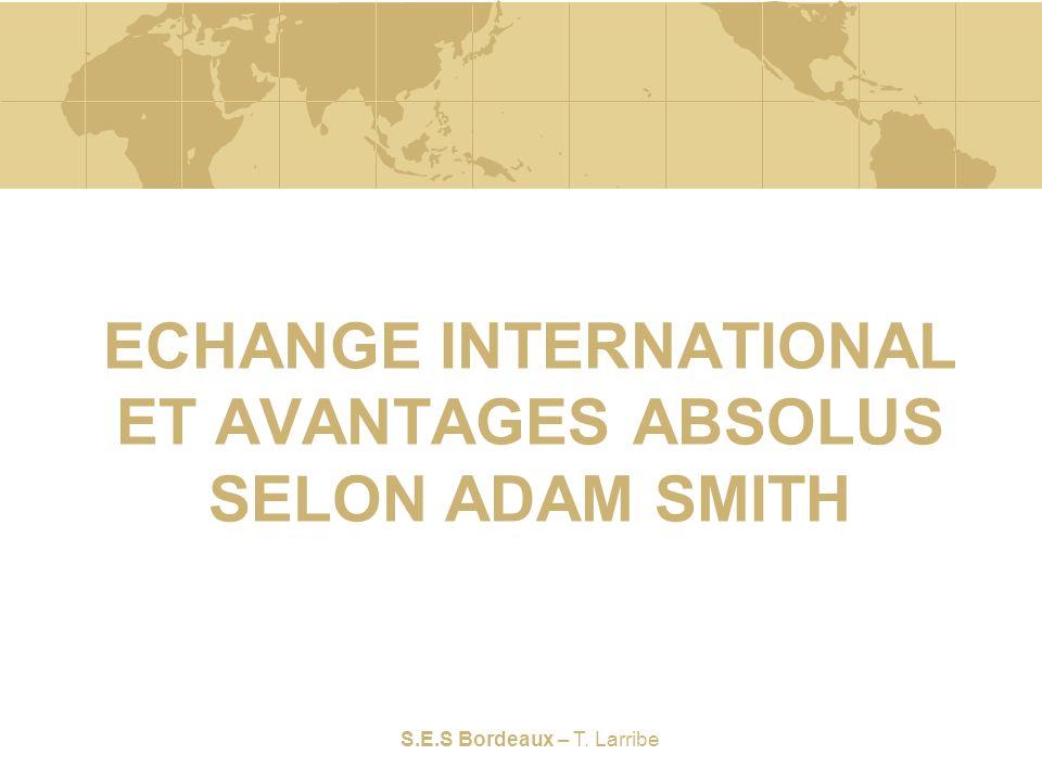 S.E.S Bordeaux – T. Larribe ECHANGE INTERNATIONAL ET AVANTAGES ABSOLUS SELON ADAM SMITH