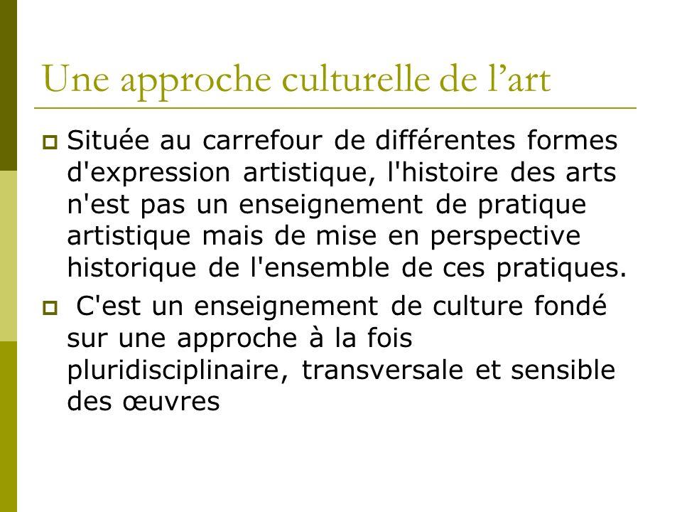 Une approche culturelle de lart Située au carrefour de différentes formes d expression artistique, l histoire des arts n est pas un enseignement de pratique artistique mais de mise en perspective historique de l ensemble de ces pratiques.