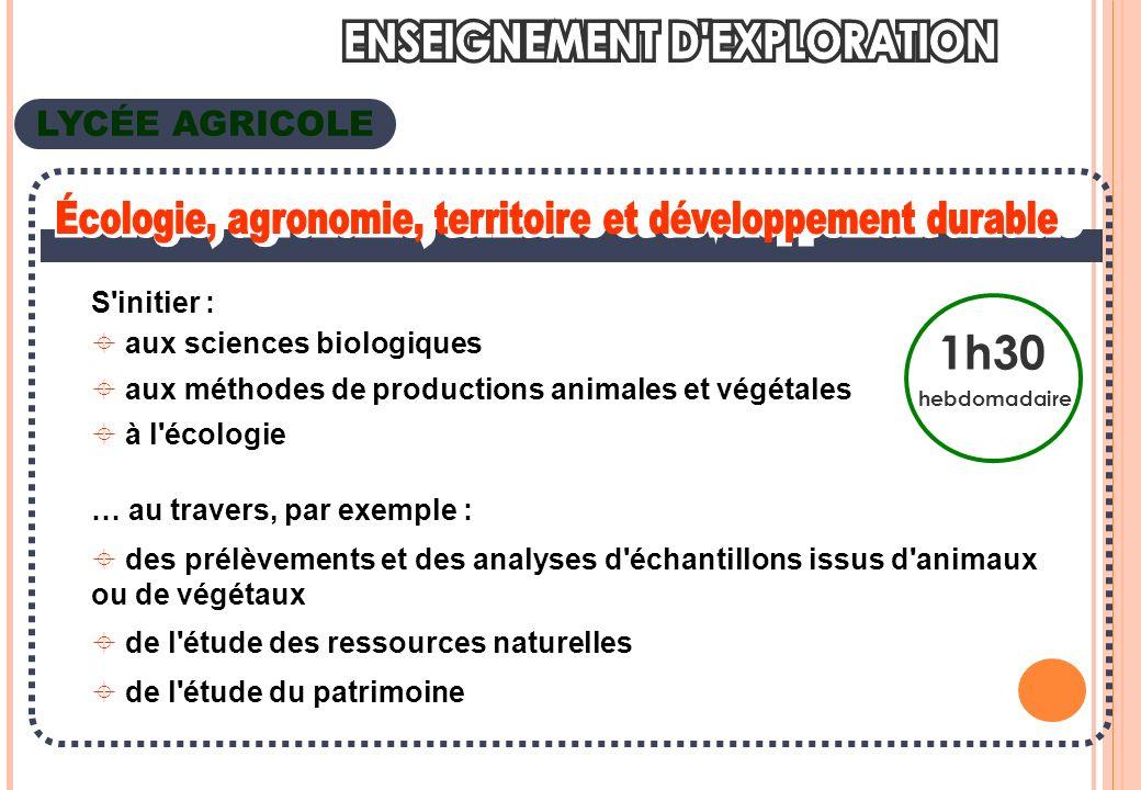 LYCÉE AGRICOLE 1h30 hebdomadaire S initier : aux sciences biologiques aux méthodes de productions animales et végétales à l écologie … au travers, par exemple : des prélèvements et des analyses d échantillons issus d animaux ou de végétaux de l étude des ressources naturelles de l étude du patrimoine