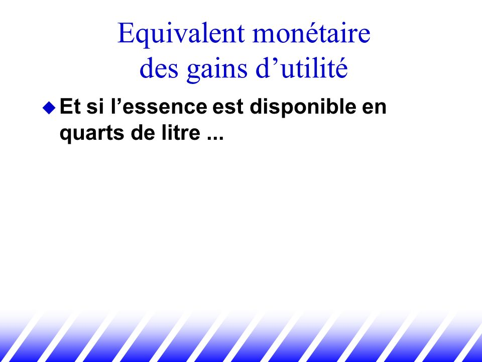 Et si lessence est disponible en quarts de litre... Equivalent monétaire des gains dutilité