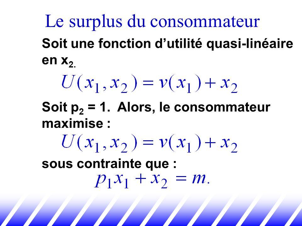 Soit une fonction dutilité quasi-linéaire en x 2. Soit p 2 = 1. Alors, le consommateur maximise : sous contrainte que :