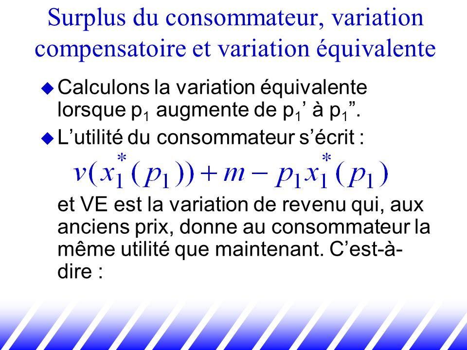 Calculons la variation équivalente lorsque p 1 augmente de p 1 à p 1. Lutilité du consommateur sécrit : et VE est la variation de revenu qui, aux anci