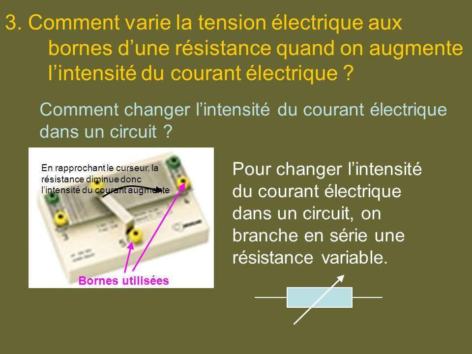 3. Comment varie la tension électrique aux bornes dune résistance quand on augmente lintensité du courant électrique ? Comment changer lintensité du c
