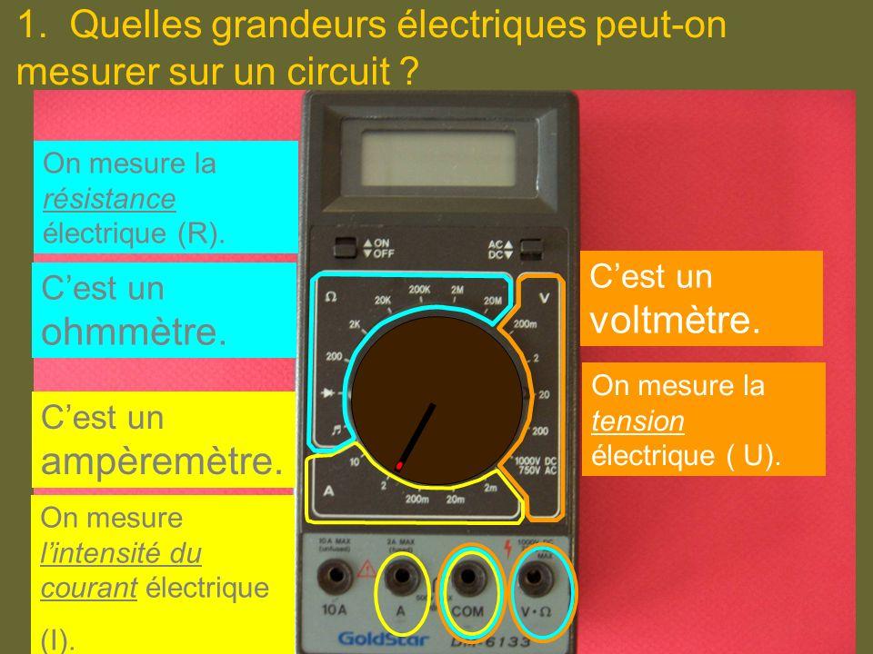 1. Quelles grandeurs électriques peut-on mesurer sur un circuit ? Cest un ampèremètre. Cest un ohmmètre. Cest un voltmètre. On mesure la tension élect