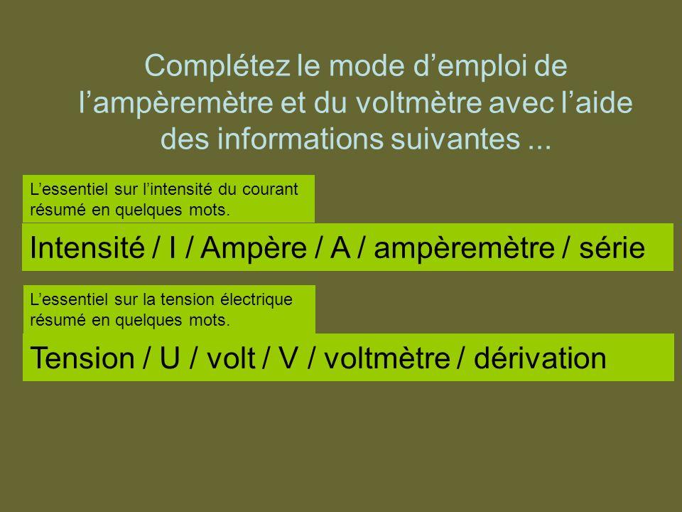 Complétez le mode demploi de lampèremètre et du voltmètre avec laide des informations suivantes... Intensité / I / Ampère / A / ampèremètre / série Le