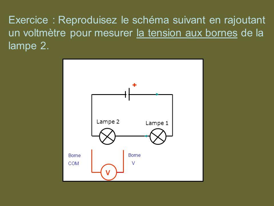 + + Lampe 1 Lampe 2 Borne V Borne COM V Exercice : Reproduisez le schéma suivant en rajoutant un voltmètre pour mesurer la tension aux bornes de la la
