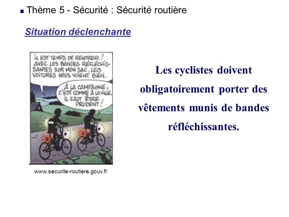 Situation déclenchante Les cyclistes doivent obligatoirement porter des vêtements munis de bandes réfléchissantes. Thème 5 - Sécurité : Sécurité routi