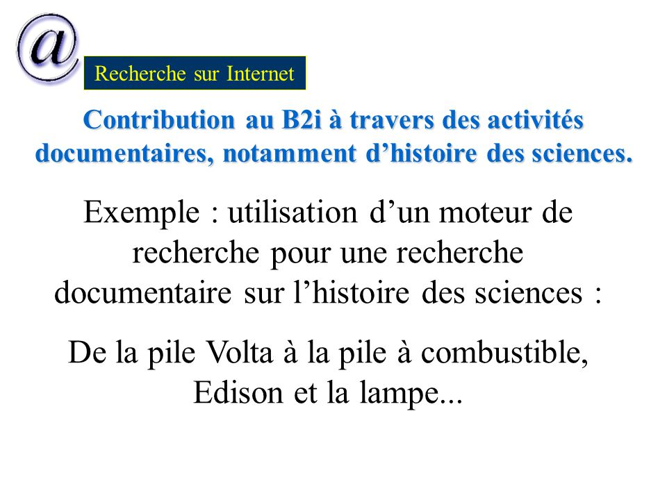 Contribution au B2i à travers des activités documentaires, notamment dhistoire des sciences. Recherche sur Internet Exemple : utilisation dun moteur d