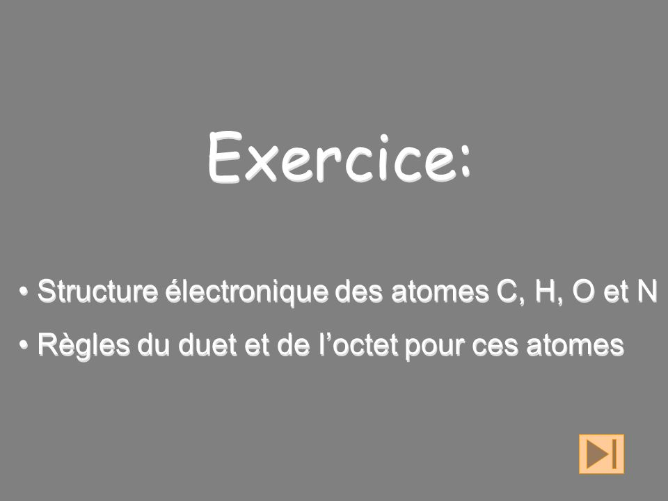 Exercice: Structure électronique des atomes C, H, O et N Règles du duet et de loctet pour ces atomes Exercice: Structure électronique des atomes C, H, O et N Règles du duet et de loctet pour ces atomes