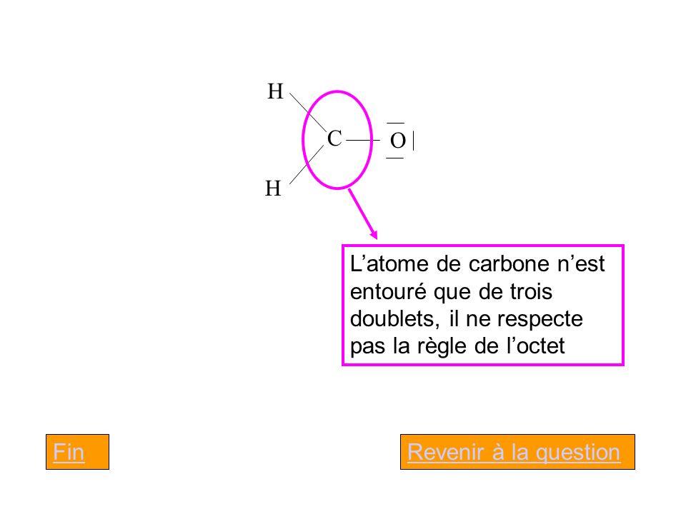 C H H O Latome de carbone nest entouré que de trois doublets, il ne respecte pas la règle de loctet Revenir à la questionFin