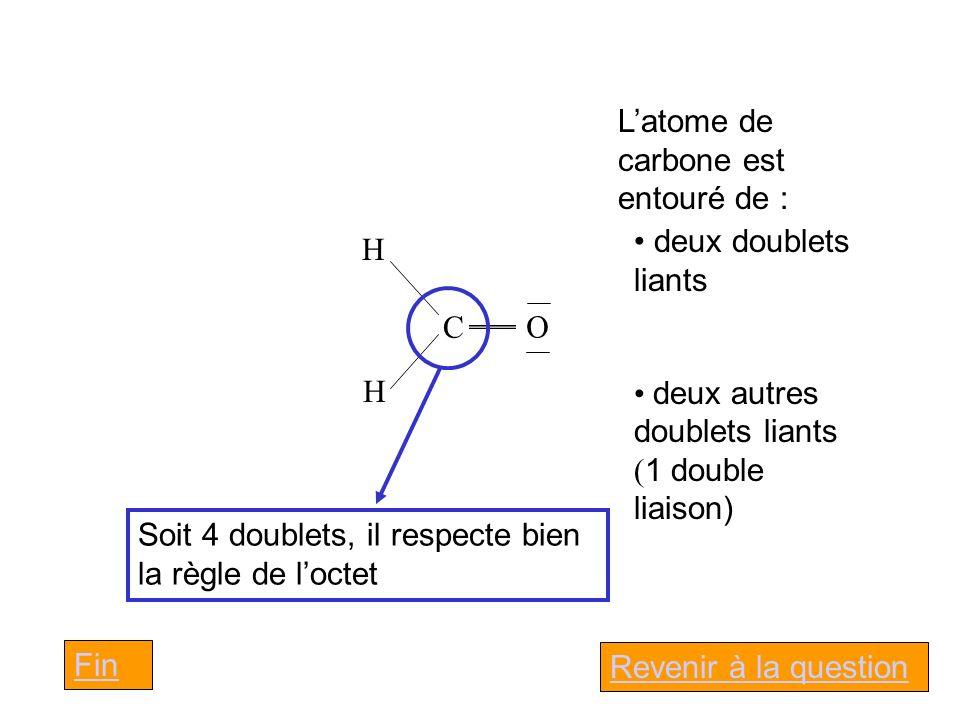 H C H O Latome de carbone est entouré de : deux doublets liants deux autres doublets liants ( 1 double liaison) Soit 4 doublets, il respecte bien la règle de loctet Revenir à la question Fin