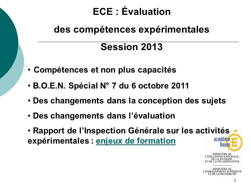 1 ECE : Évaluation des compétences expérimentales Session 2013 Compétences et non plus capacités B.O.E.N. Spécial N° 7 du 6 octobre 2011 Des changemen