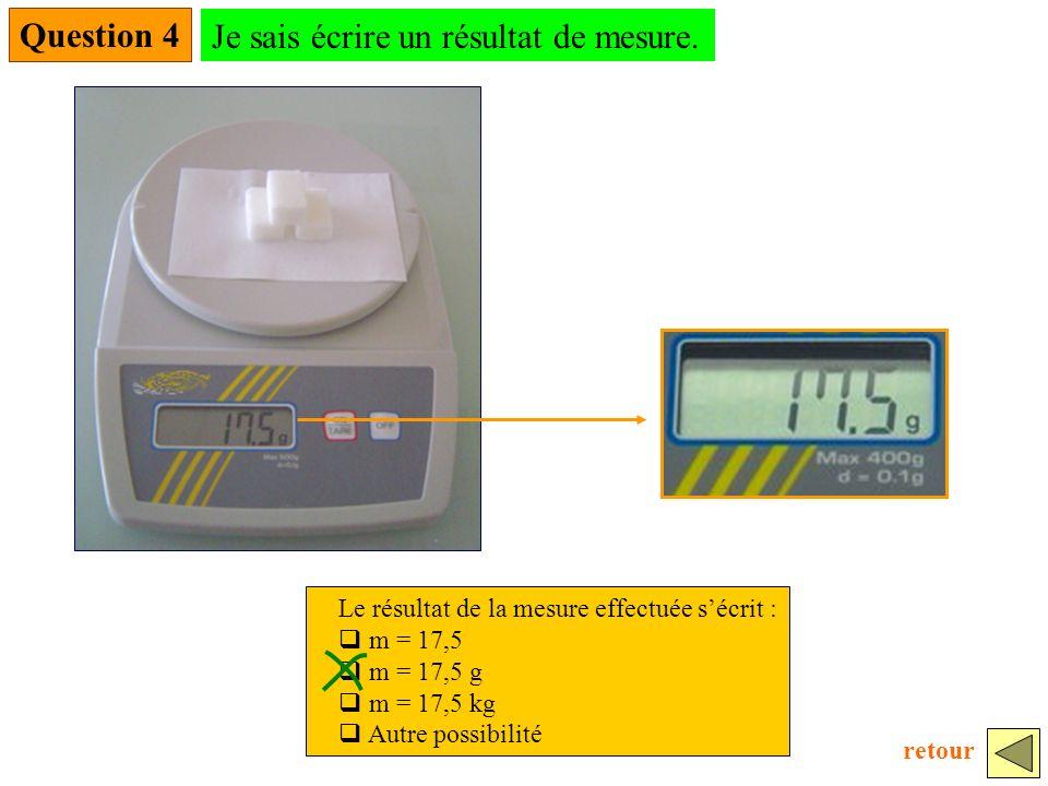 Question 4 Le résultat de la mesure effectuée sécrit : m = 17,5 m = 17,5 g m = 17,5 kg Autre possibilité Je sais écrire un résultat de mesure.